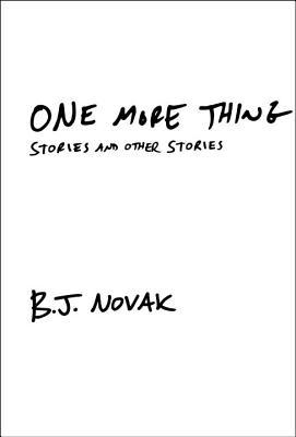 One More Thing: Stories and Other Stories by B.J. Novak